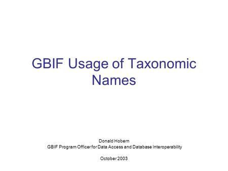 GBIF Usage of Taxonomic Names Donald Hobern GBIF Program Officer for Data Access and Database Interoperability October 2003.
