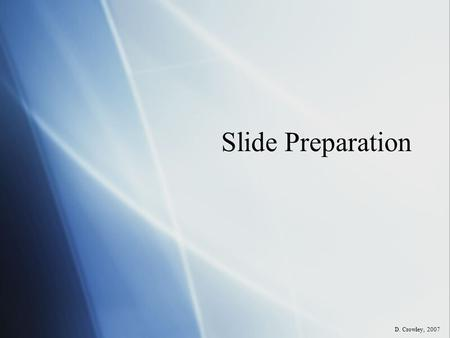 Slide Preparation D. Crowley, 2007. Slide Preparation To be able to prepare a microscope slide Sunday, May 03, 2015.