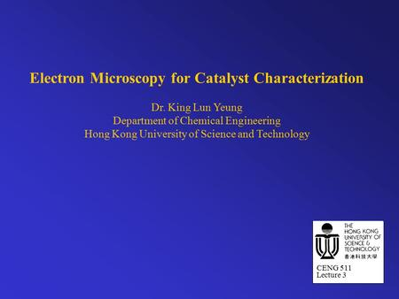 Electron Microscopy for Catalyst Characterization Dr. King Lun Yeung Department of Chemical Engineering Hong Kong University of Science and Technology.