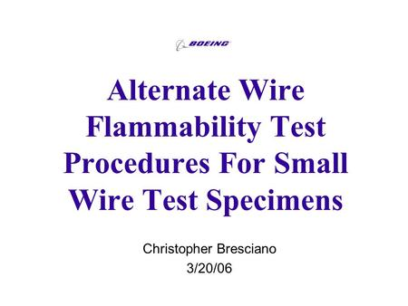 Alternate Wire Flammability Test Procedures For Small Wire Test Specimens Christopher Bresciano 3/20/06.