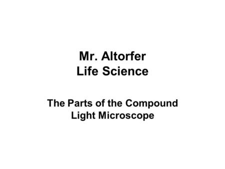 Mr. Altorfer Life Science The Parts of the Compound Light Microscope.