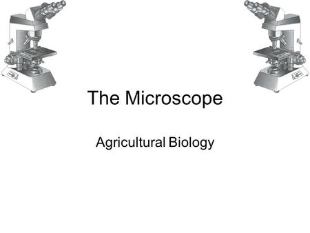 The Microscope Agricultural Biology. The Microscope Two major types of microscopes based on energy used by device: 1.Light microscope Uses visible light.