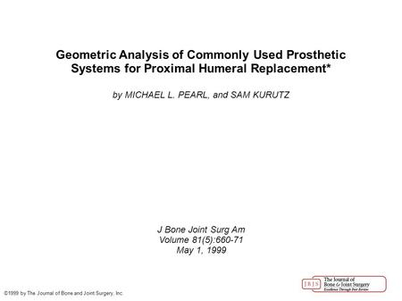 Geometric Analysis of Commonly Used Prosthetic Systems for Proximal Humeral Replacement* by MICHAEL L. PEARL, and SAM KURUTZ J Bone Joint Surg Am Volume.