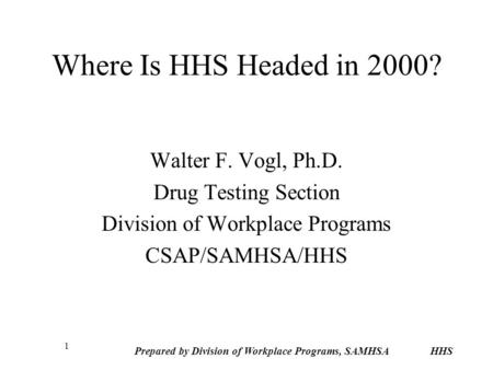 Prepared by Division of Workplace Programs, SAMHSA HHS 1 Where Is HHS Headed in 2000? Walter F. Vogl, Ph.D. Drug Testing Section Division of Workplace.