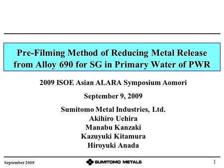Pre-Filming Method of Reducing Metal Release from Alloy 690 for SG in Primary Water of PWR 2009 ISOE Asian ALARA Symposium Aomori September 9, 2009 Sumitomo.