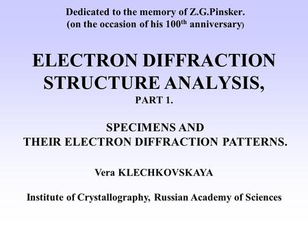 Dedicated to the memory of Z.G.Pinsker. (on the occasion of his 100 th anniversary ) ELECTRON DIFFRACTION STRUCTURE ANALYSIS, PART 1. Vera KLECHKOVSKAYA.