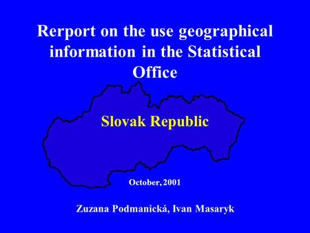 Rerport on the use geographical information in the Statistical Office Slovak Republic October, 2001 Zuzana Podmanická, Ivan Masaryk.