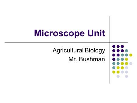 Microscope Unit Agricultural Biology Mr. Bushman.