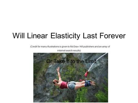 Will Linear Elasticity Last Forever (Credit for many illustrations is given to McGraw Hill publishers and an array of internet search results) Or Take.