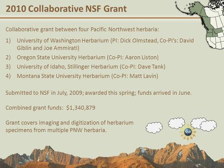 2010 Collaborative NSF Grant Collaborative grant between four Pacific Northwest herbaria: 1)University of Washington Herbarium (PI: Dick Olmstead, Co-PI's: