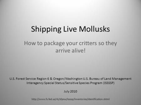 Shipping Live Mollusks How to package your critters so they arrive alive! U.S. Forest Service Region 6 & Oregon/Washington U.S. Bureau of Land Management.
