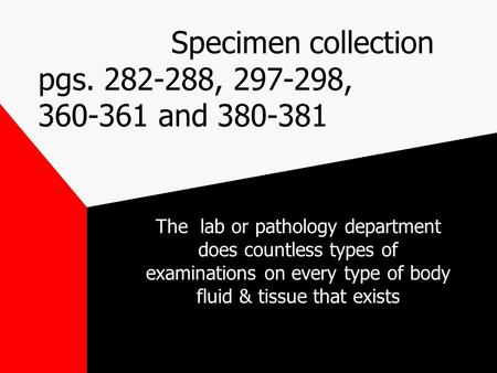 Specimen collection pgs. 282-288, 297-298, 360-361 and 380-381 The lab or pathology department does countless types of examinations on every type of body.