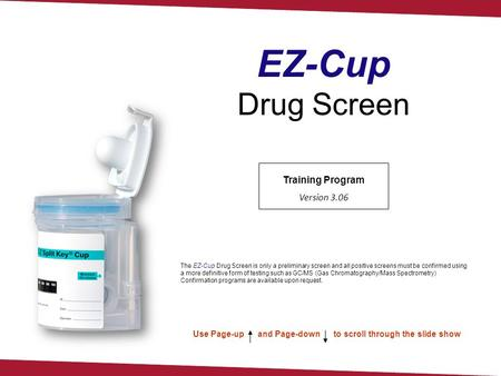 Training Program Version 3.06 Use Page-up and Page-down to scroll through the slide show EZ-Cup Drug Screen The EZ-Cup Drug Screen is only a preliminary.