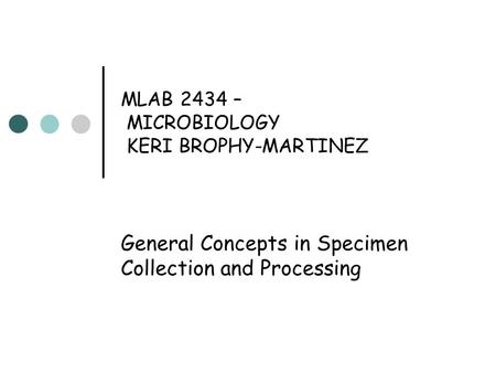 MLAB 2434 – MICROBIOLOGY KERI BROPHY-MARTINEZ General Concepts in Specimen Collection and Processing.