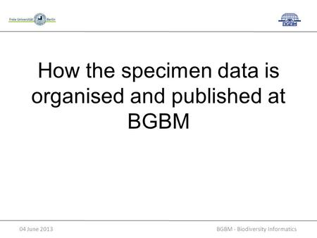 BGBM - Biodiversity Informatics04 June 2013 How the specimen data is organised and published at BGBM.