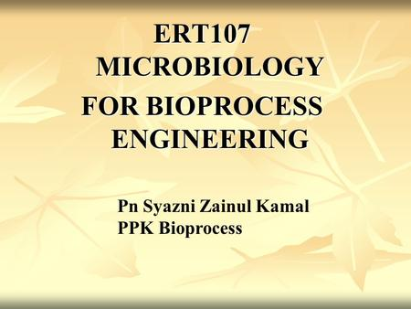 ERT107 MICROBIOLOGY FOR BIOPROCESS ENGINEERING Pn Syazni Zainul Kamal PPK Bioprocess.
