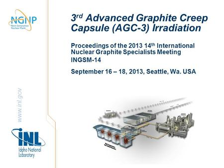 Www.inl.gov 3 rd Advanced Graphite Creep Capsule (AGC-3) Irradiation Proceedings of the 2013 14 th International Nuclear Graphite Specialists Meeting INGSM-14.
