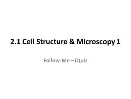 2.1 Cell Structure & Microscopy 1 Follow-Me – iQuiz.