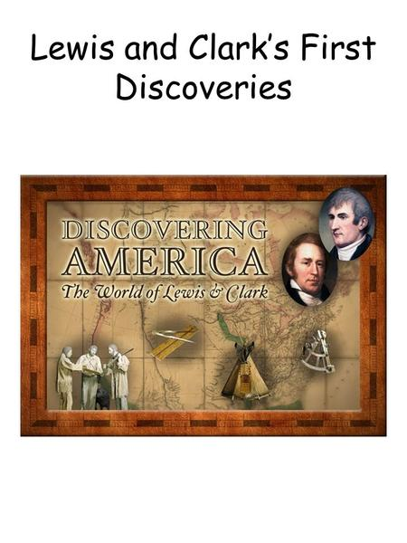 Lewis and Clark's First Discoveries. Lewis and Clark First Discovery Description Goal: Research the exploration of Lewis and Clark. Write, record, or.