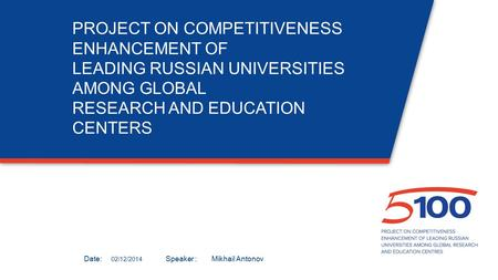 Дата:Докладчик: PROJECT ON COMPETITIVENESS ENHANCEMENT OF LEADING RUSSIAN UNIVERSITIES AMONG GLOBAL RESEARCH AND EDUCATION CENTERS 02/12/2014 Mikhail Antonov.