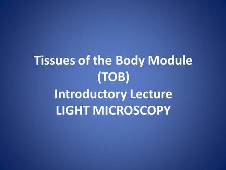Tissues of the Body Module (TOB) Introductory Lecture LIGHT MICROSCOPY.