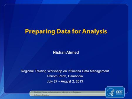 Preparing Data for Analysis National Center for Immunization & Respiratory Diseases Influenza Division Nishan Ahmed Regional Training Workshop on Influenza.