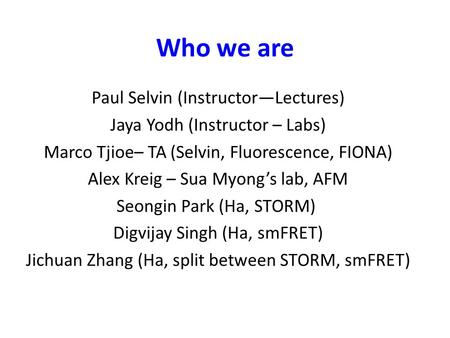 Who we are Paul Selvin (Instructor—Lectures) Jaya Yodh (Instructor – Labs) Marco Tjioe– TA (Selvin, Fluorescence, FIONA) Alex Kreig – Sua Myong's lab,