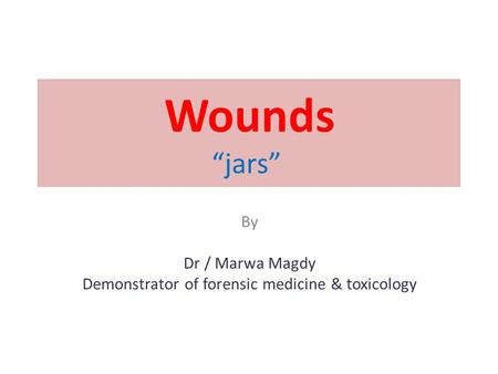 "Wounds ""jars"" By Dr / Marwa Magdy Demonstrator of forensic medicine & toxicology."
