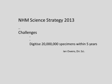 NHM Science Strategy 2013 … Challenges - Digitise 20,000,000 specimens within 5 years Ian Owens, Dir. Sci.