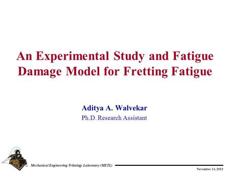 November 14, 2013 Mechanical Engineering Tribology Laboratory (METL) Aditya A. Walvekar Ph.D. Research Assistant An Experimental Study and Fatigue Damage.