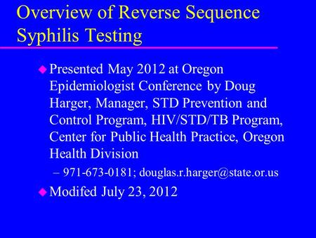 Overview of Reverse Sequence Syphilis Testing u Presented May 2012 at Oregon Epidemiologist Conference by Doug Harger, Manager, STD Prevention and Control.