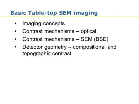 1 Basic Table-top SEM imaging Imaging concepts Contrast mechanisms – optical Contrast mechanisms – SEM (BSE) Detector geometry – compositional and topographic.