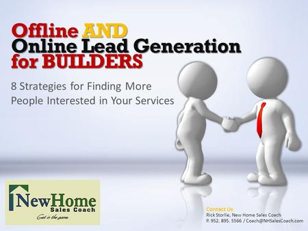 Offline AND Online Lead Generation for BUILDERS 8 Strategies for Finding More People Interested in Your Services Contact Us Rick Storlie, New Home Sales.