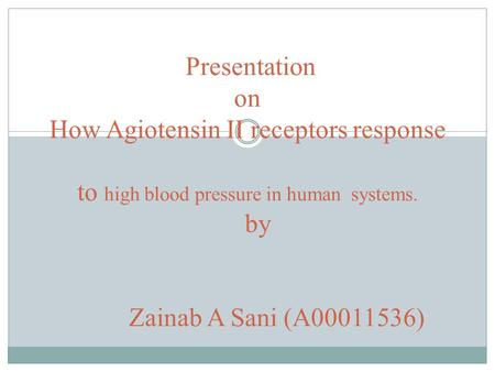 Presentation on How Agiotensin II receptors response to high blood pressure in human systems. by Zainab A Sani (A00011536)