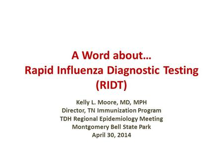 A Word about… Rapid Influenza Diagnostic Testing (RIDT) Kelly L. Moore, MD, MPH Director, TN Immunization Program TDH Regional Epidemiology Meeting Montgomery.