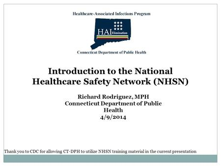 Introduction to the National Healthcare Safety Network (NHSN) Richard Rodriguez, MPH Connecticut Department of Public Health 4/9/2014 Thank you to CDC.