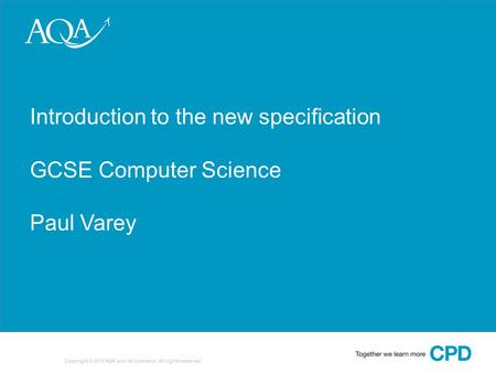 1 Copyright © 2010 AQA and its licensors. All rights reserved. Introduction to the new specification GCSE Computer Science Paul Varey.