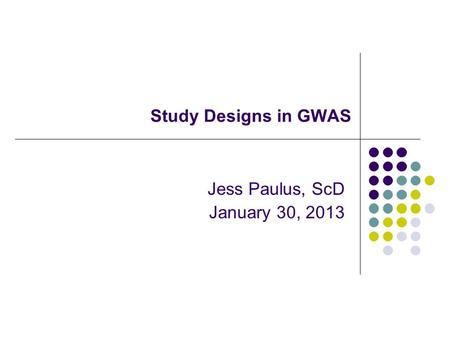 Study Designs in GWAS Jess Paulus, ScD January 30, 2013.