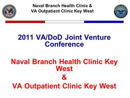Naval Branch Health Clinic & VA Outpatient Clinic Key West 2011 VA/DoD Joint Venture Conference Naval Branch Health Clinic Key West & VA Outpatient Clinic.