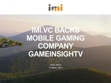 IMI.VC BACKS MOBILE GAMING COMPANY GAMEINSIGHTV Chuck Norris 15 Marth, 2013.