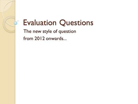 Evaluation Questions The new style of question from 2012 onwards...