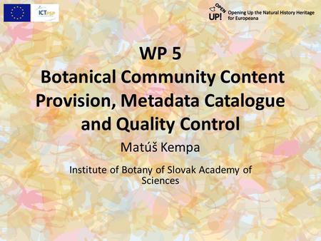 WP 5 Botanical Community Content Provision, Metadata Catalogue and Quality Control Matúš Kempa Institute of Botany of Slovak Academy of Sciences.