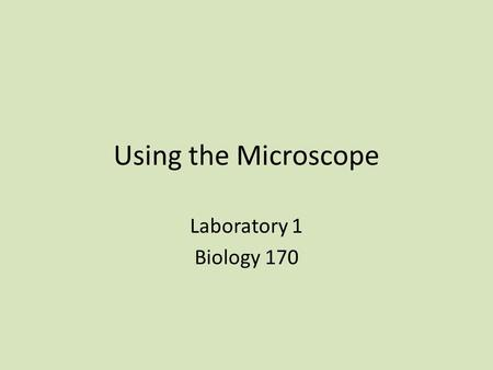 Using the Microscope Laboratory 1 Biology 170. What did the invention of the microscope enable? To study what organisms are made of Individual cells could.