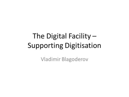 The Digital Facility – Supporting Digitisation Vladimir Blagoderov.
