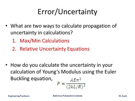 Engineering Practicum Baltimore Polytechnic Institute M. Scott Error/Uncertainty What are two ways to calculate propagation of uncertainty in calculations?