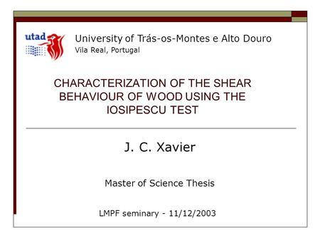 CHARACTERIZATION OF THE SHEAR BEHAVIOUR OF WOOD USING THE IOSIPESCU TEST J. C. Xavier Master of Science Thesis LMPF seminary - 11/12/2003 University of.