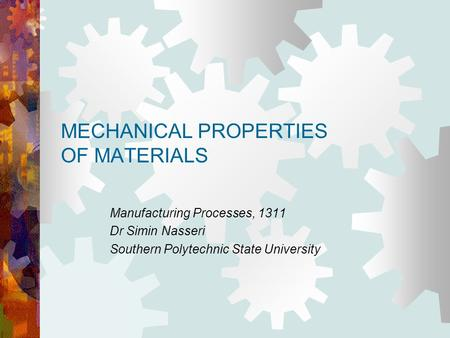 MECHANICAL PROPERTIES OF MATERIALS Manufacturing Processes, 1311 Dr Simin Nasseri Southern Polytechnic State University.
