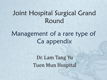 Management of a rare type of Ca appendix Dr. Lam Tang Yu Tuen Mun Hospital Joint Hospital Surgical Grand Round.