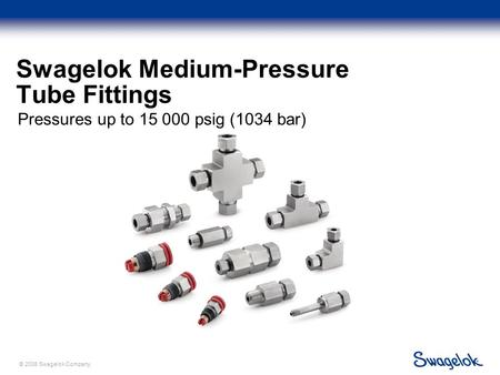 © 2006 Swagelok Company. Swagelok Medium-Pressure Tube Fittings Pressures up to 15 000 psig (1034 bar)