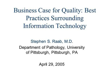 Business Case for Quality: Best Practices Surrounding Information Technology Stephen S. Raab, M.D. Department of Pathology, University of Pittsburgh, Pittsburgh,